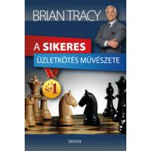 Brian Tracy: A sikeres üzletkötés művészete /Hogyan keressünk több pénzt a profi üzletemberek világában?/