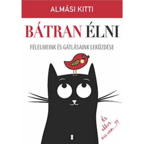 Almási Kitti: Bátran élni - Félelmeink és gátlásaink leküzdése