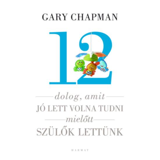 Gary Chapman: 12 dolog, amit jó lett volna tudni, mielőtt szülők lettünk