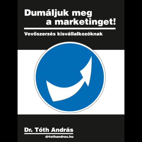dr. Tóth András: Dumáljuk meg a marketinget! - Vevőszerzés kisvállalkozóknak