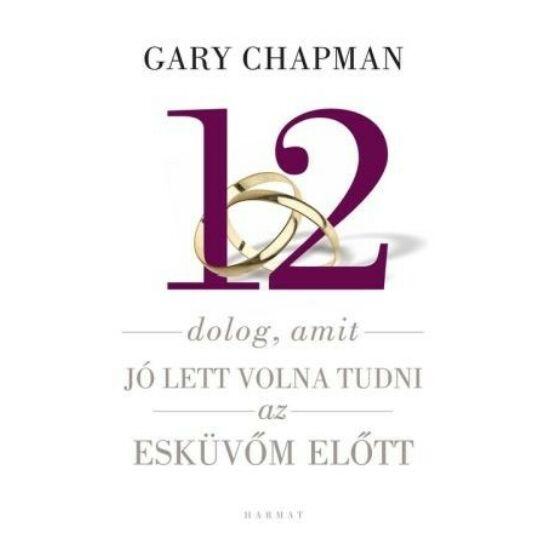 Gary Chapman: 12 dolog, amit jó lett volna tudni az esküvőm előtt