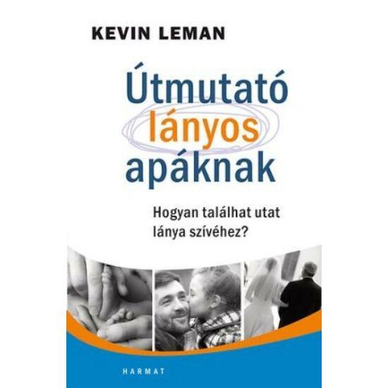 Kevin Leman: Útmutató lányos apáknak /Hogyan találhat utat lánya szívéhez?/