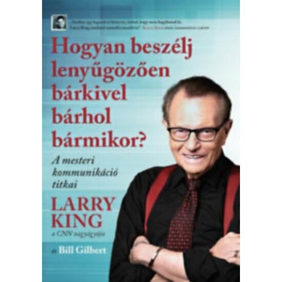 Larry King, Bill Gilbert: Hogyan beszélj lenyűgözően bárkivel bárhol bármikor? - A mesteri kommunikáció titkai